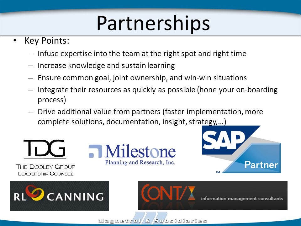 Partnerships Key Points: – Infuse expertise into the team at the right spot and right time – Increase knowledge and sustain learning – Ensure common goal, joint ownership, and win-win situations – Integrate their resources as quickly as possible (hone your on-boarding process) – Drive additional value from partners (faster implementation, more complete solutions, documentation, insight, strategy,…)