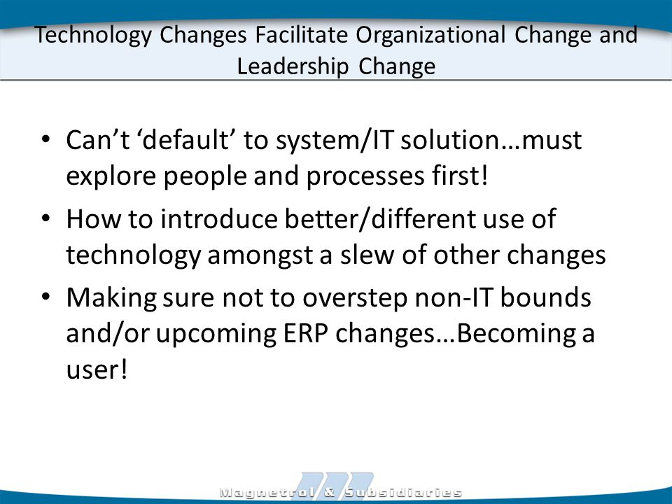 Technology Changes Facilitate Organizational Change and Leadership Change Can't 'default' to system/IT solution…must explore people and processes first.