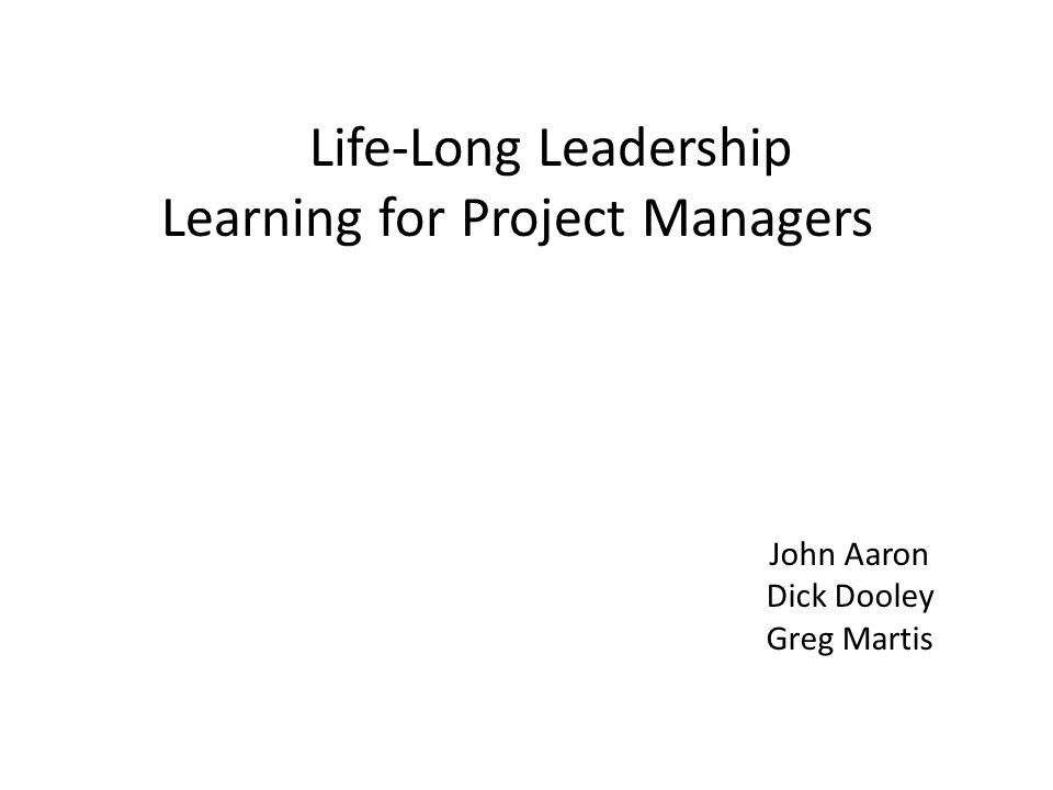 Life-Long Leadership Learning for Project Managers John Aaron Dick Dooley Greg Martis