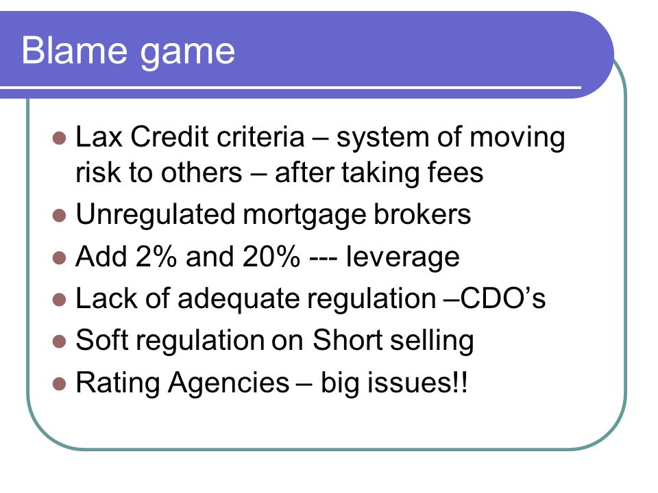 Blame game Lax Credit criteria – system of moving risk to others – after taking fees Unregulated mortgage brokers Add 2% and 20% --- leverage Lack of