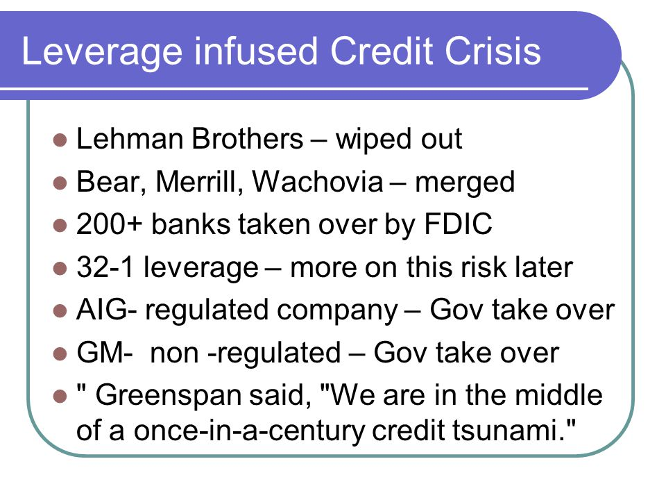 Leverage infused Credit Crisis Lehman Brothers – wiped out Bear, Merrill, Wachovia – merged 200+ banks taken over by FDIC 32-1 leverage – more on this risk later AIG- regulated company – Gov take over GM- non -regulated – Gov take over Greenspan said, We are in the middle of a once-in-a-century credit tsunami.