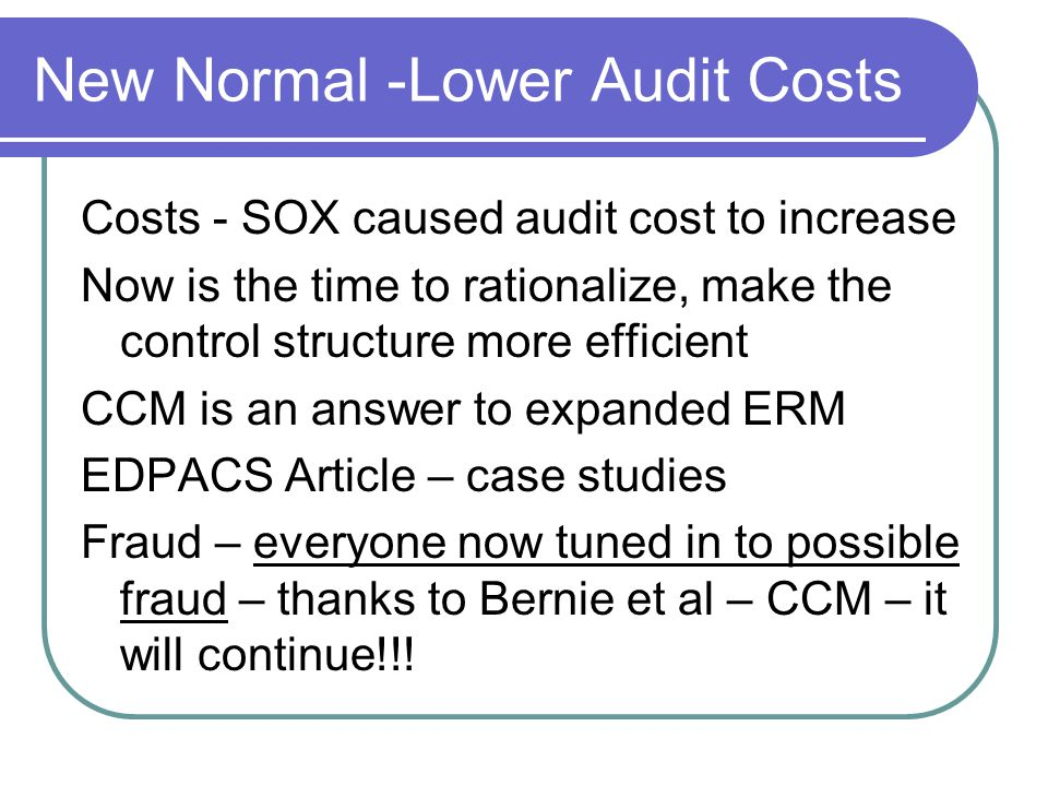 New Normal -Lower Audit Costs Costs - SOX caused audit cost to increase Now is the time to rationalize, make the control structure more efficient CCM