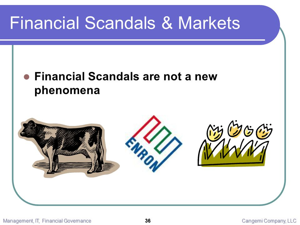 Financial Scandals & Markets Financial Scandals are not a new phenomena Management, IT, Financial Governance 36 Cangemi Company, LLC