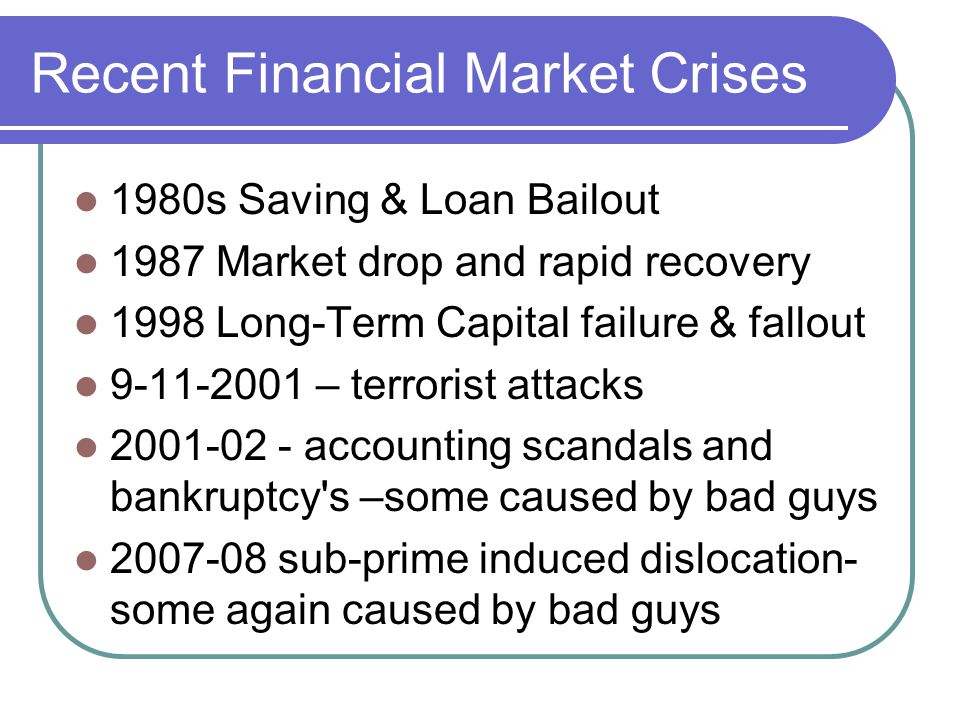 Recent Financial Market Crises 1980s Saving & Loan Bailout 1987 Market drop and rapid recovery 1998 Long-Term Capital failure & fallout 9-11-2001 – terrorist attacks 2001-02 - accounting scandals and bankruptcy s –some caused by bad guys 2007-08 sub-prime induced dislocation- some again caused by bad guys