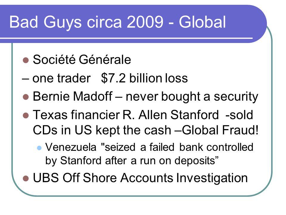 Bad Guys circa 2009 - Global Société Générale – one trader $7.2 billion loss Bernie Madoff – never bought a security Texas financier R. Allen Stanford