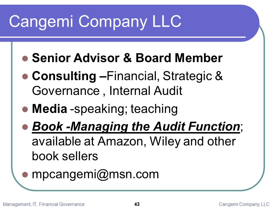 Cangemi Company LLC Senior Advisor & Board Member Consulting –Financial, Strategic & Governance, Internal Audit Media -speaking; teaching Book -Managing the Audit Function; available at Amazon, Wiley and other book sellers mpcangemi@msn.com Management, IT, Financial Governance 43 Cangemi Company, LLC
