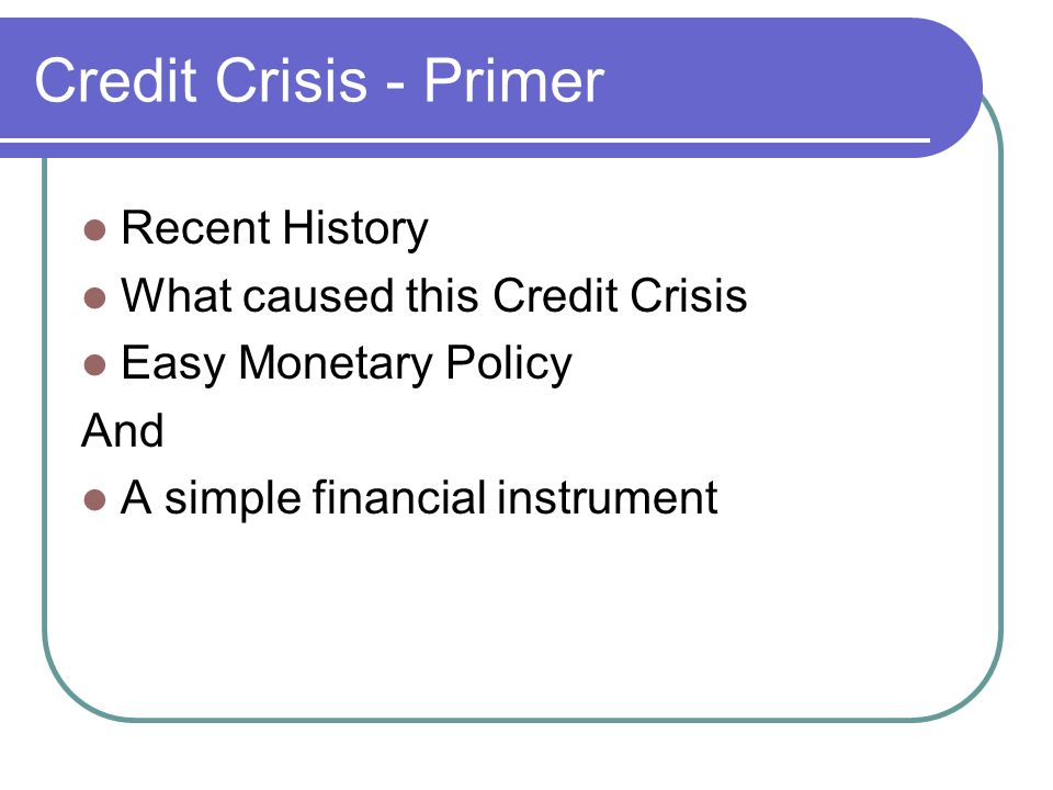 Credit Crisis - Primer Recent History What caused this Credit Crisis Easy Monetary Policy And A simple financial instrument