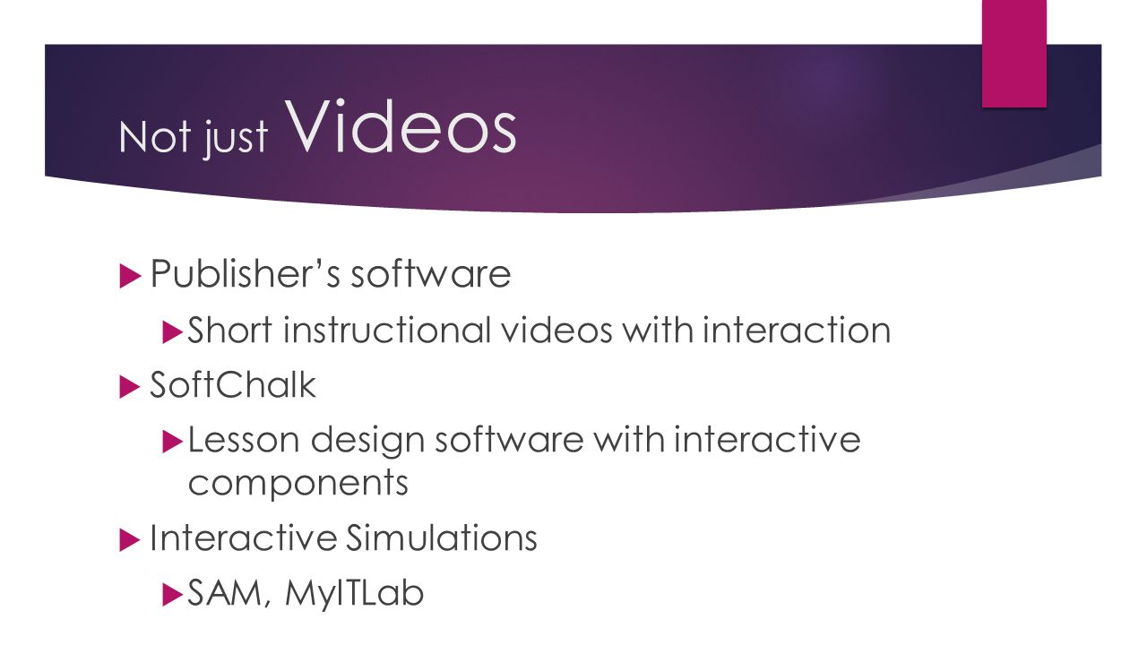 Not just Videos  Publisher's software  Short instructional videos with interaction  SoftChalk  Lesson design software with interactive components