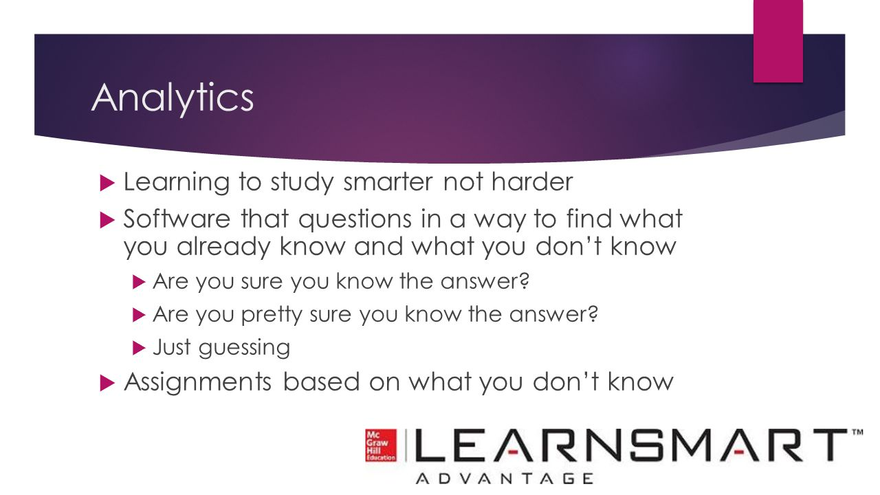 Analytics  Learning to study smarter not harder  Software that questions in a way to find what you already know and what you don't know  Are you su