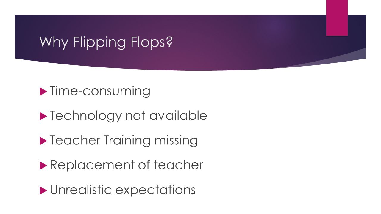 Why Flipping Flops?  Time-consuming  Technology not available  Teacher Training missing  Replacement of teacher  Unrealistic expectations
