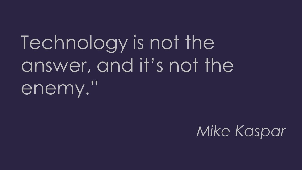 "Technology is not the answer, and it's not the enemy."" Mike Kaspar"