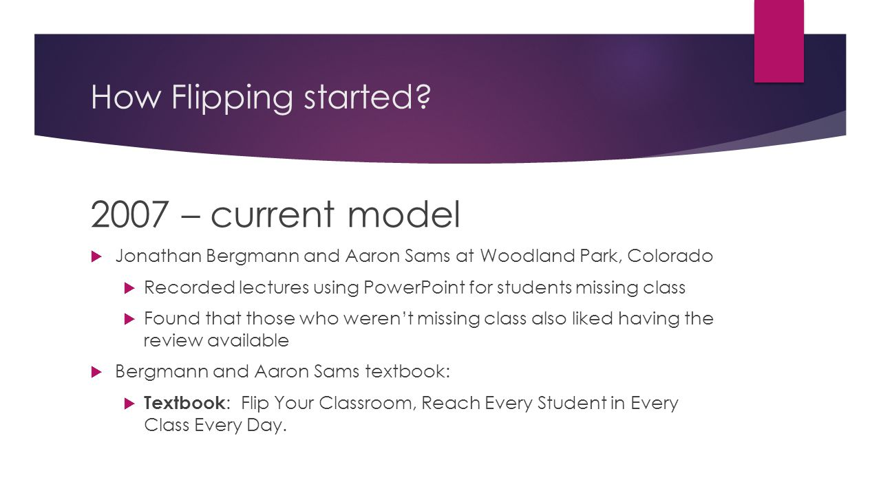 How Flipping started? 2007 – current model  Jonathan Bergmann and Aaron Sams at Woodland Park, Colorado  Recorded lectures using PowerPoint for stud