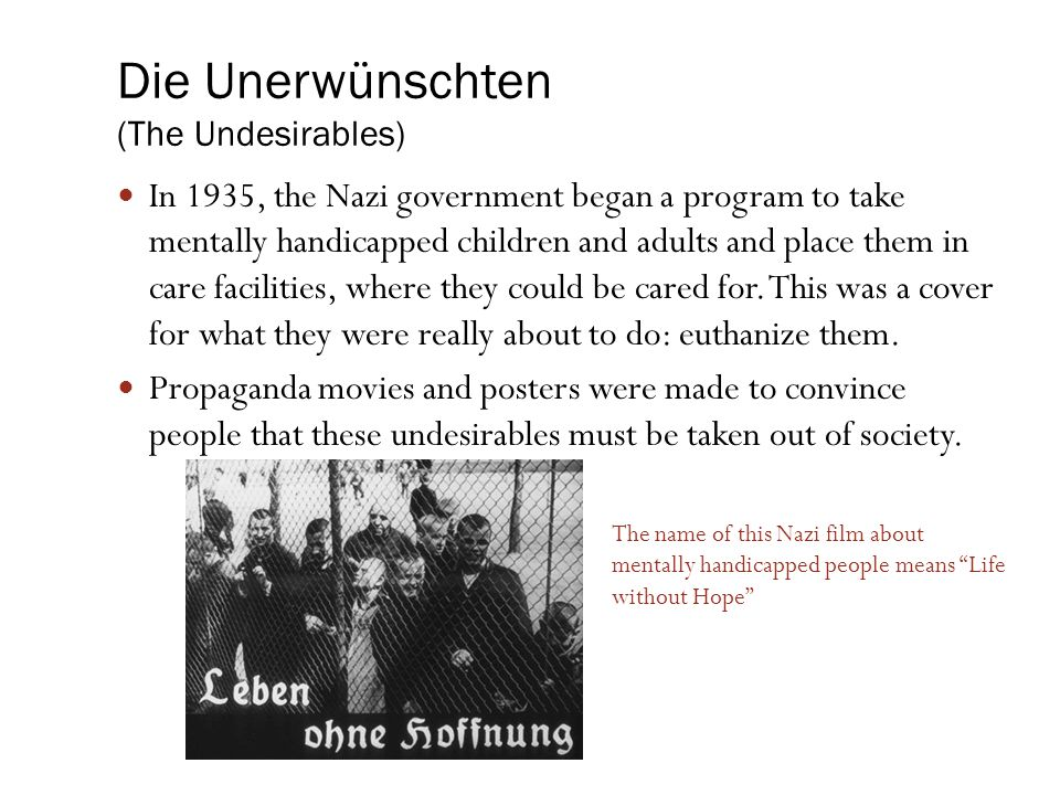 Die Unerwünschten (The Undesirables) In 1935, the Nazi government began a program to take mentally handicapped children and adults and place them in c