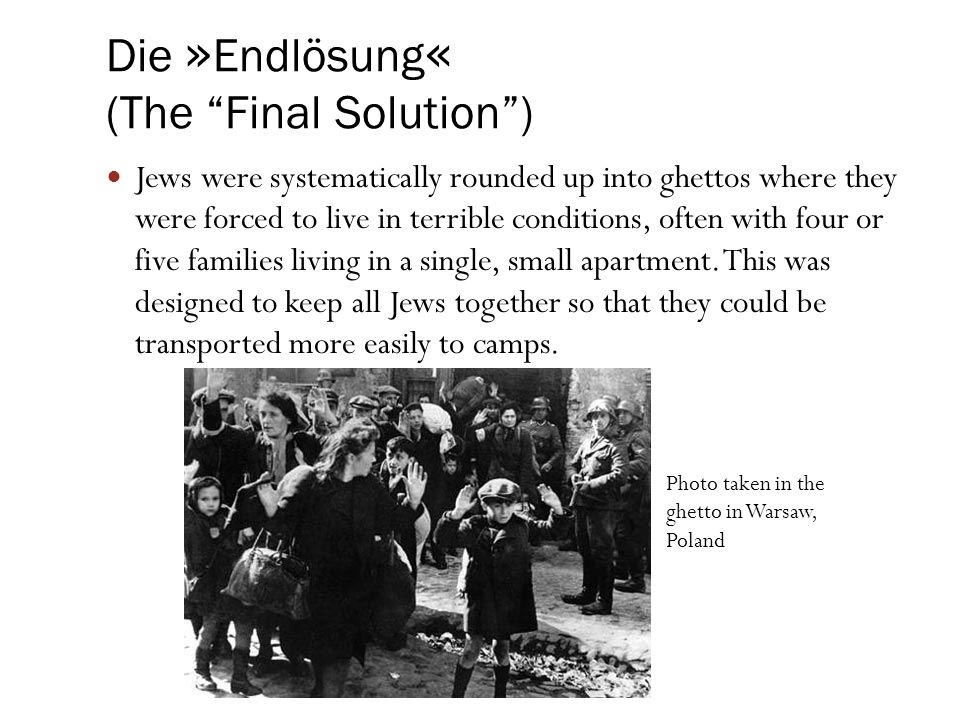 "Die » Endlösung « (The ""Final Solution"") Jews were systematically rounded up into ghettos where they were forced to live in terrible conditions, often"