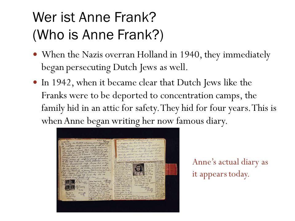 Wer ist Anne Frank? (Who is Anne Frank?) When the Nazis overran Holland in 1940, they immediately began persecuting Dutch Jews as well. In 1942, when