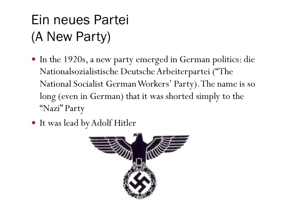 "Ein neues Partei (A New Party) In the 1920s, a new party emerged in German politics: die Nationalsozialistische Deutsche Arbeiterpartei (""The National"