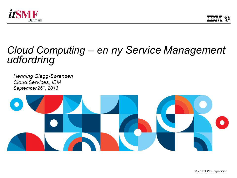 © 2013 IBM Corporation Cloud Computing – en ny Service Management udfordring Henning Glegg-Sørensen Cloud Services, IBM September 26 th, 2013