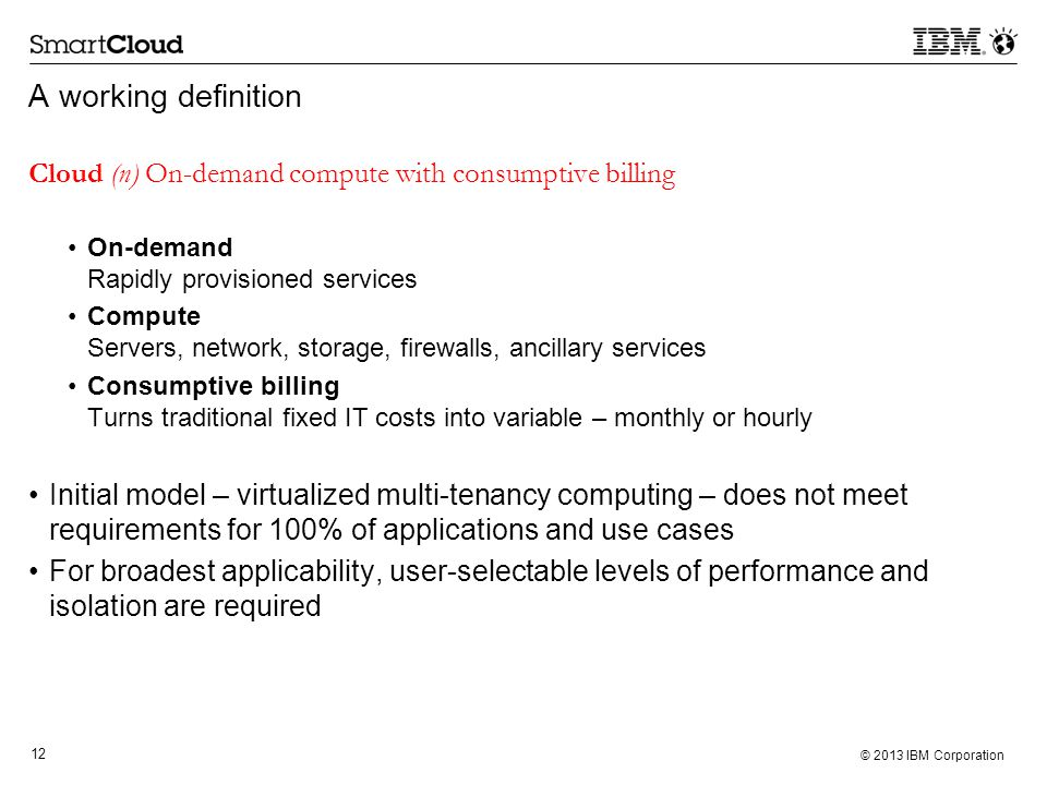 12 © 2013 IBM Corporation A working definition Cloud (n) On-demand compute with consumptive billing On-demand Rapidly provisioned services Compute Servers, network, storage, firewalls, ancillary services Consumptive billing Turns traditional fixed IT costs into variable – monthly or hourly Initial model – virtualized multi-tenancy computing – does not meet requirements for 100% of applications and use cases For broadest applicability, user-selectable levels of performance and isolation are required