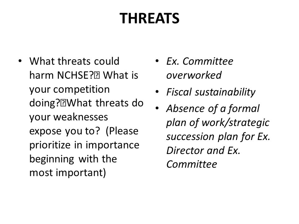 THREATS What threats could harm NCHSE? What is your competition doing? What threats do your weaknesses expose you to? (Please prioritize in importance