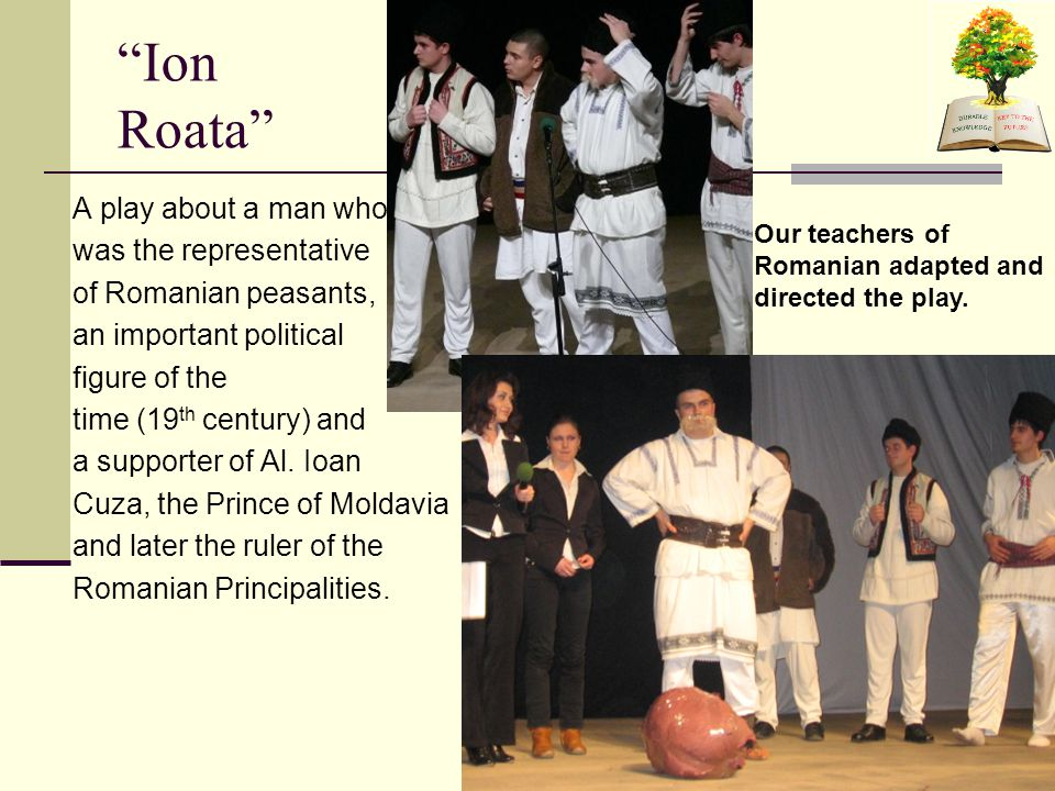Ion Roata A play about a man who was the representative of Romanian peasants, an important political figure of the time (19 th century) and a supporter of Al.