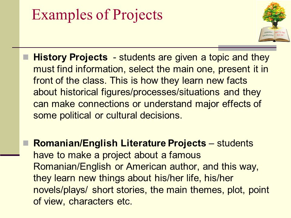 Examples of Projects History Projects - students are given a topic and they must find information, select the main one, present it in front of the class.