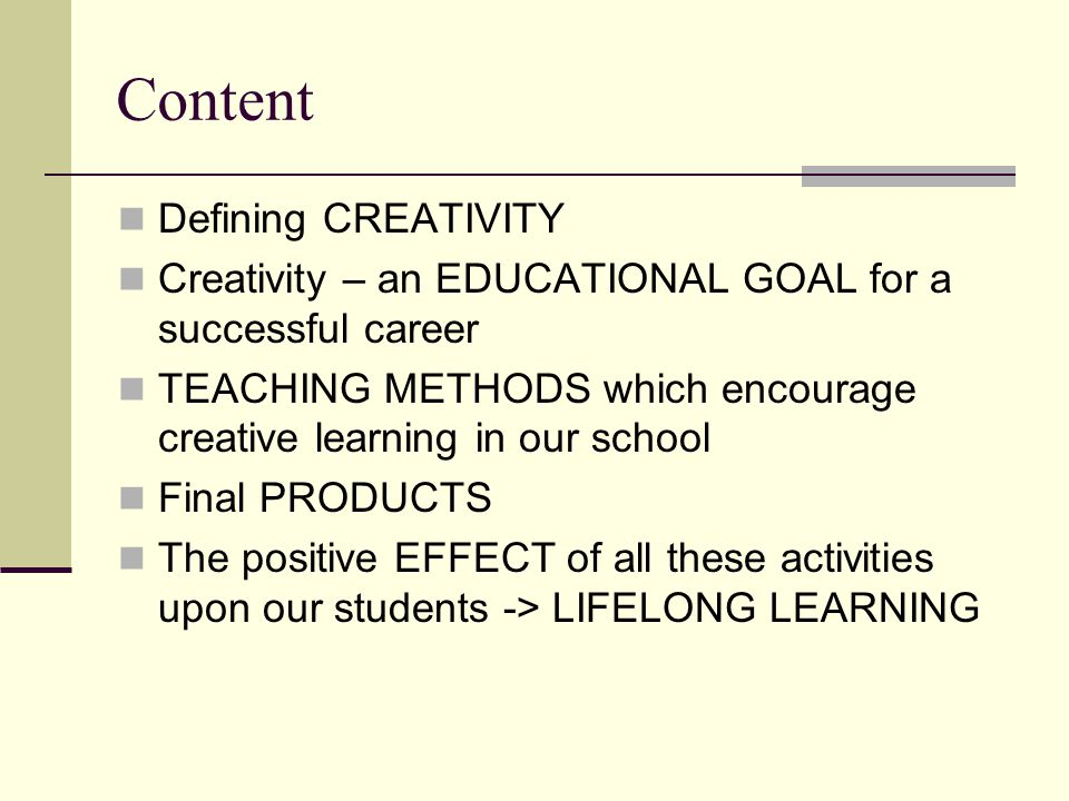 Content Defining CREATIVITY Creativity – an EDUCATIONAL GOAL for a successful career TEACHING METHODS which encourage creative learning in our school Final PRODUCTS The positive EFFECT of all these activities upon our students -> LIFELONG LEARNING
