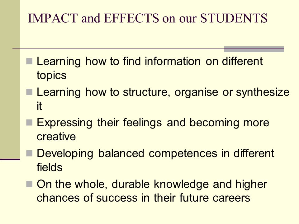 IMPACT and EFFECTS on our STUDENTS Learning how to find information on different topics Learning how to structure, organise or synthesize it Expressing their feelings and becoming more creative Developing balanced competences in different fields On the whole, durable knowledge and higher chances of success in their future careers
