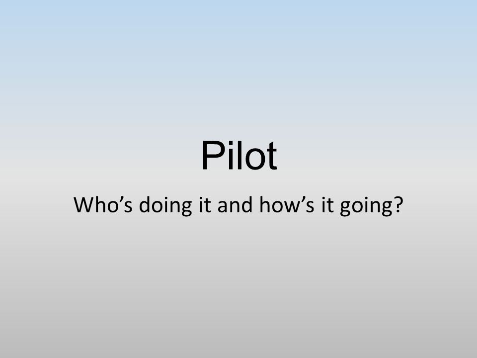 Pilot Who's doing it and how's it going