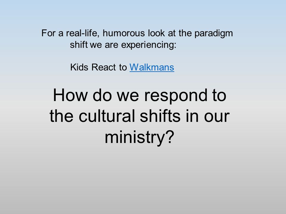 For a real-life, humorous look at the paradigm shift we are experiencing: Kids React to WalkmansWalkmans How do we respond to the cultural shifts in our ministry
