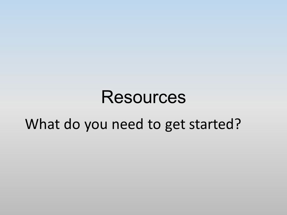 Resources What do you need to get started