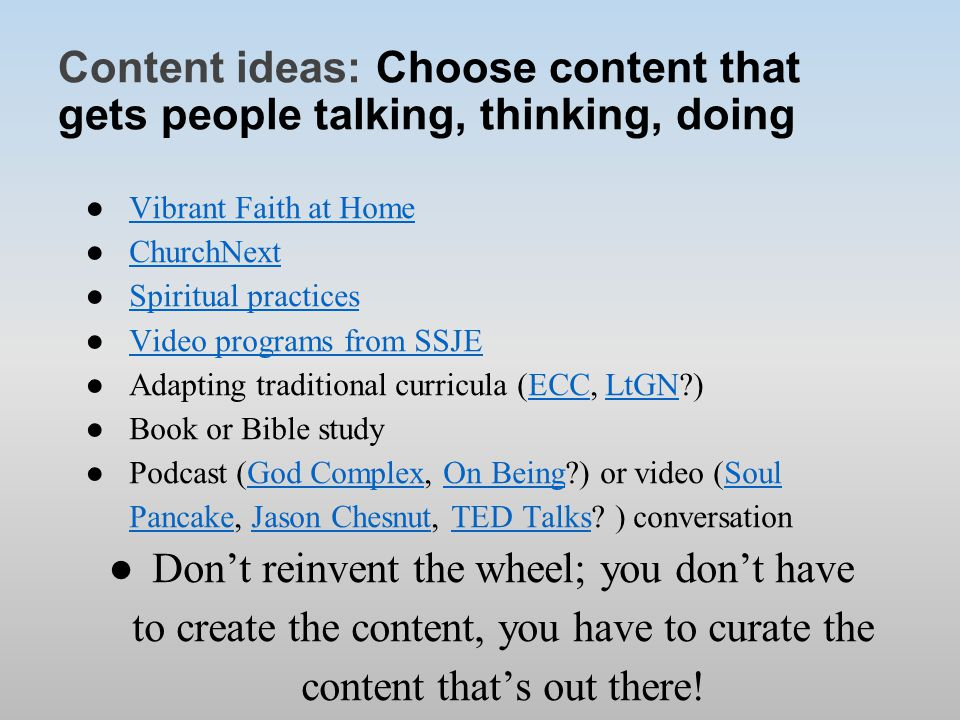 Content ideas: Choose content that gets people talking, thinking, doing ●Vibrant Faith at HomeVibrant Faith at Home ●ChurchNextChurchNext ●Spiritual practicesSpiritual practices ●Video programs from SSJEVideo programs from SSJE ●Adapting traditional curricula (ECC, LtGN )ECCLtGN ●Book or Bible study ●Podcast (God Complex, On Being ) or video (Soul Pancake, Jason Chesnut, TED Talks.