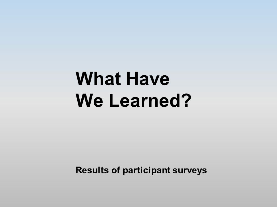 What Have We Learned Results of participant surveys