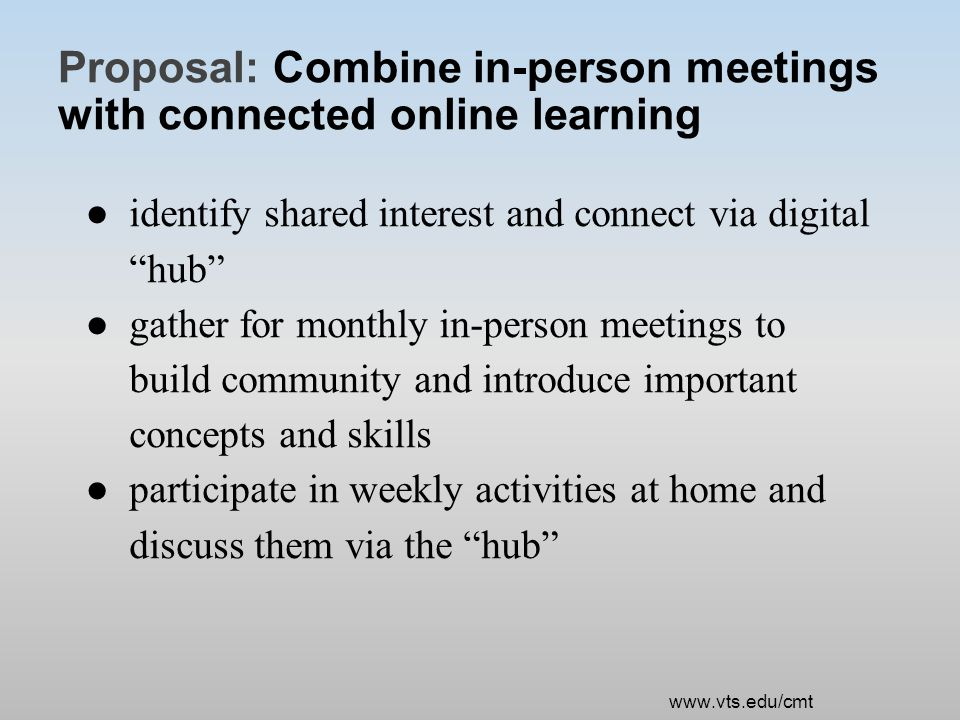 Proposal: Combine in-person meetings with connected online learning ●identify shared interest and connect via digital hub ●gather for monthly in-person meetings to build community and introduce important concepts and skills ●participate in weekly activities at home and discuss them via the hub www.vts.edu/cmt