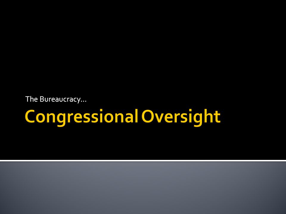 Congress creates agencies  Influences agency behavior by statutes it enacts  Congress authorizes funds for programs  Allows program to exist  Done by legislative committee  Congress appropriates money  Always done by House Appropriations Com.