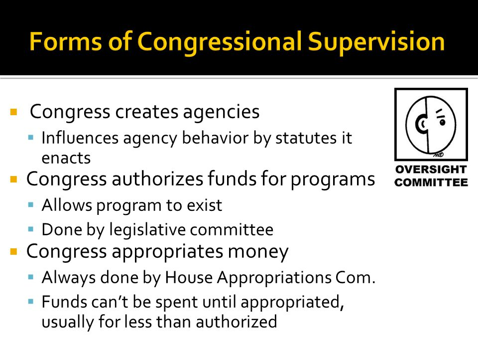  Congress creates agencies  Influences agency behavior by statutes it enacts  Congress authorizes funds for programs  Allows program to exist  Done by legislative committee  Congress appropriates money  Always done by House Appropriations Com.