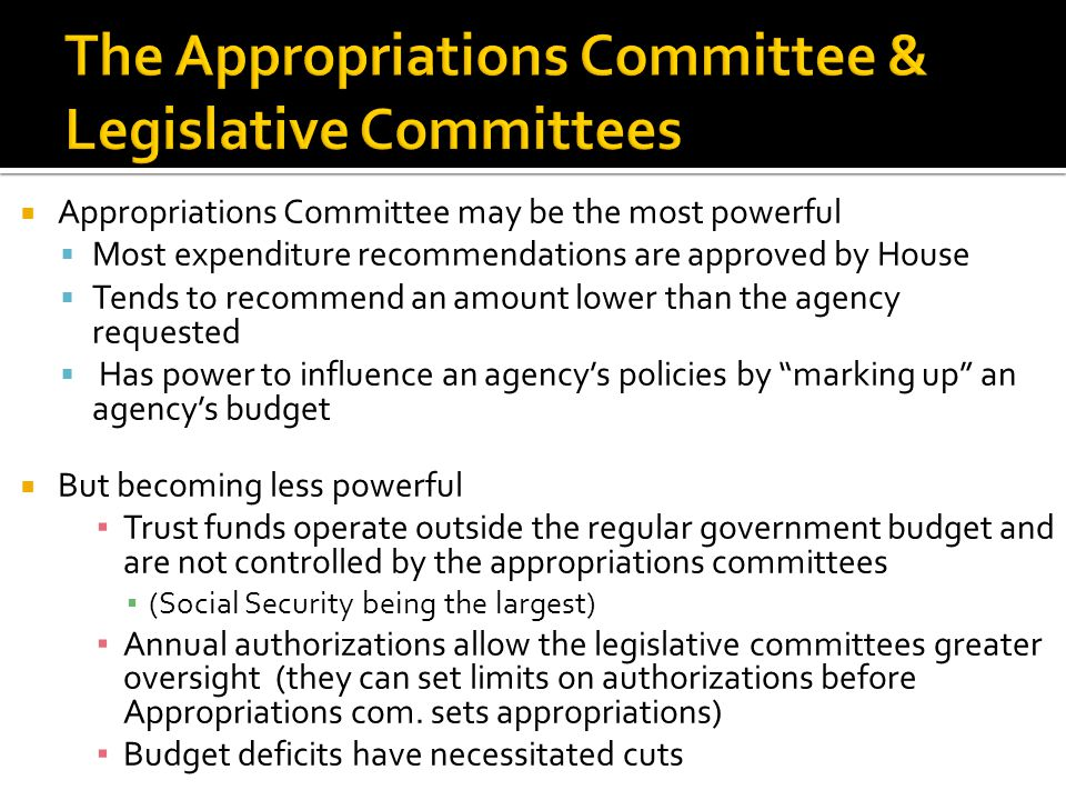  Appropriations Committee may be the most powerful  Most expenditure recommendations are approved by House  Tends to recommend an amount lower than the agency requested  Has power to influence an agency's policies by marking up an agency's budget  But becoming less powerful ▪ Trust funds operate outside the regular government budget and are not controlled by the appropriations committees ▪ (Social Security being the largest) ▪ Annual authorizations allow the legislative committees greater oversight (they can set limits on authorizations before Appropriations com.