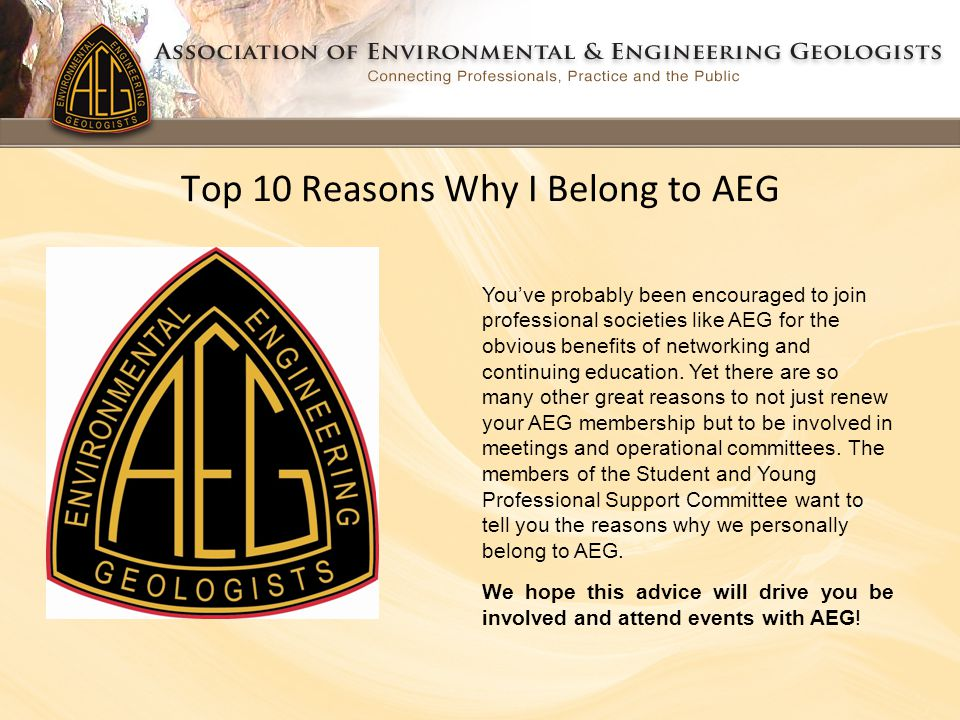 Top 10 Reasons Why I Belong to AEG You've probably been encouraged to join professional societies like AEG for the obvious benefits of networking and continuing education.