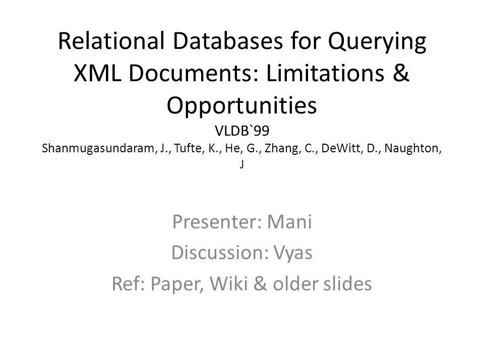Relational Databases for Querying XML Documents: Limitations & Opportunities VLDB`99 Shanmugasundaram, J., Tufte, K., He, G., Zhang, C., DeWitt, D., N