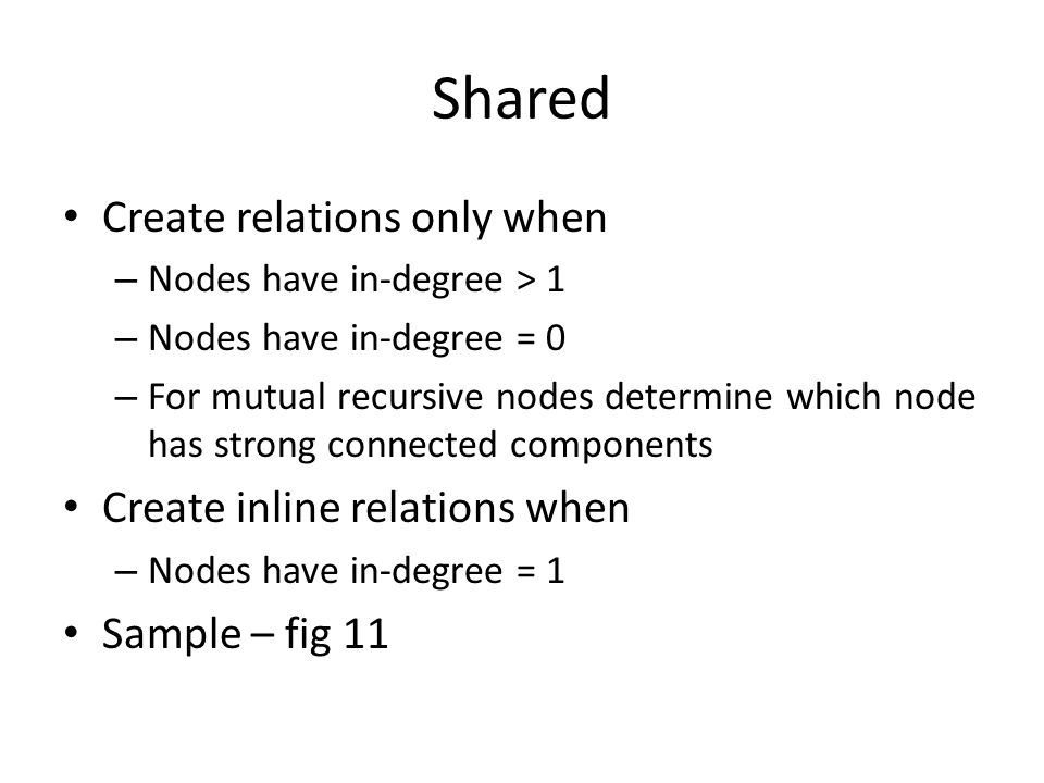 Shared Create relations only when – Nodes have in-degree > 1 – Nodes have in-degree = 0 – For mutual recursive nodes determine which node has strong connected components Create inline relations when – Nodes have in-degree = 1 Sample – fig 11