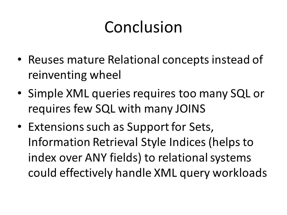 Conclusion Reuses mature Relational concepts instead of reinventing wheel Simple XML queries requires too many SQL or requires few SQL with many JOINS Extensions such as Support for Sets, Information Retrieval Style Indices (helps to index over ANY fields) to relational systems could effectively handle XML query workloads