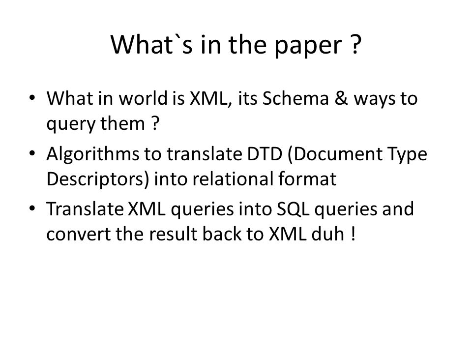 What`s in the paper ? What in world is XML, its Schema & ways to query them ? Algorithms to translate DTD (Document Type Descriptors) into relational