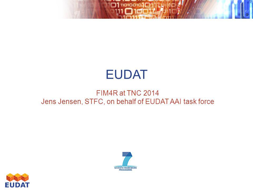 EUDAT FIM4R at TNC 2014 Jens Jensen, STFC, on behalf of EUDAT AAI task force