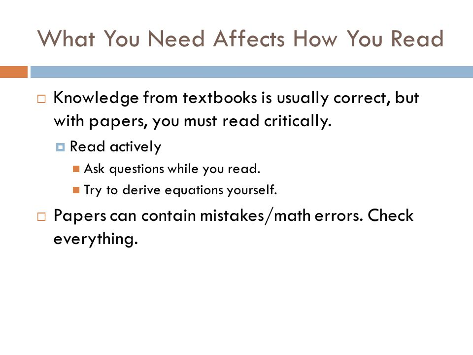 What You Need Affects How You Read  Knowledge from textbooks is usually correct, but with papers, you must read critically.  Read actively Ask quest