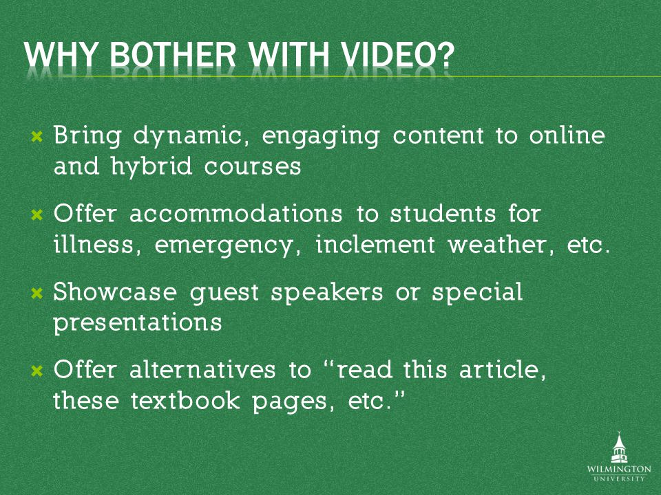  Students can review material at their own pace  Video segments let online students have more of a face-to-face experience  Students can watch videos at home and come to class prepared to discuss the material (Flipped Classroom)  Instructors can share content with other instructors – don't reinvent the wheel!