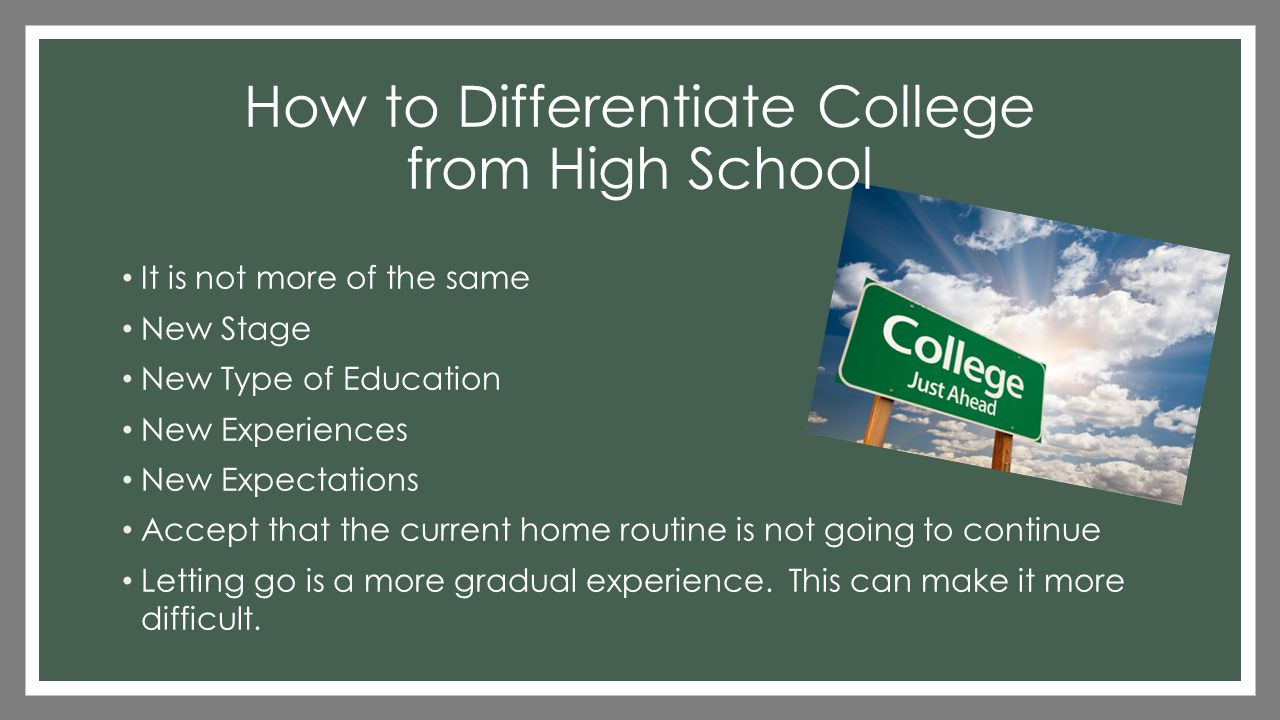 How to Differentiate College from High School It is not more of the same New Stage New Type of Education New Experiences New Expectations Accept that the current home routine is not going to continue Letting go is a more gradual experience.