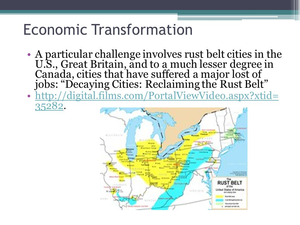 Economic Transformation A particular challenge involves rust belt cities in the U.S., Great Britain, and to a much lesser degree in Canada, cities that have suffered a major lost of jobs: Decaying Cities: Reclaiming the Rust Belt http://digital.films.com/PortalViewVideo.aspx?xtid= 35282.http://digital.films.com/PortalViewVideo.aspx?xtid= 35282