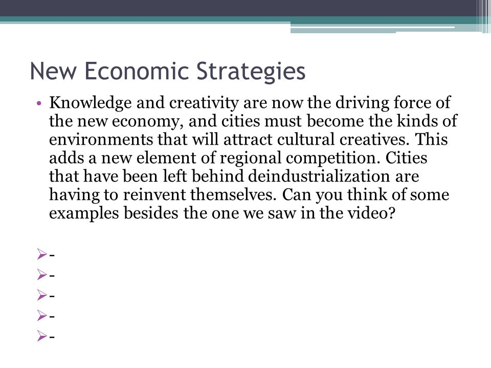 New Economic Strategies Knowledge and creativity are now the driving force of the new economy, and cities must become the kinds of environments that will attract cultural creatives.