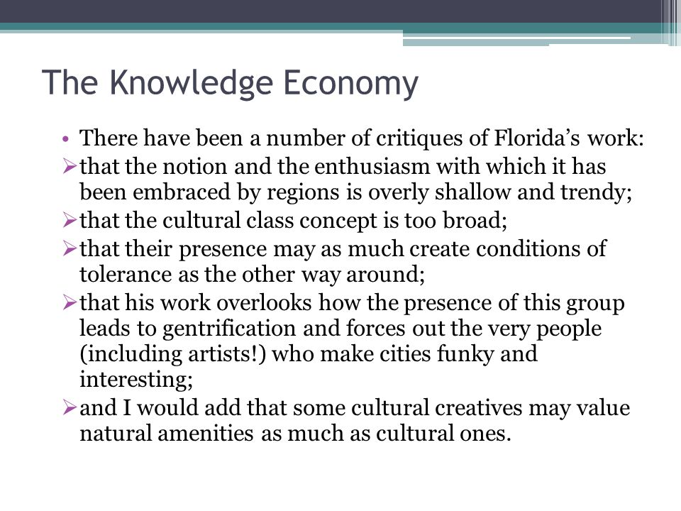 The Knowledge Economy There have been a number of critiques of Florida's work:  that the notion and the enthusiasm with which it has been embraced by regions is overly shallow and trendy;  that the cultural class concept is too broad;  that their presence may as much create conditions of tolerance as the other way around;  that his work overlooks how the presence of this group leads to gentrification and forces out the very people (including artists!) who make cities funky and interesting;  and I would add that some cultural creatives may value natural amenities as much as cultural ones.
