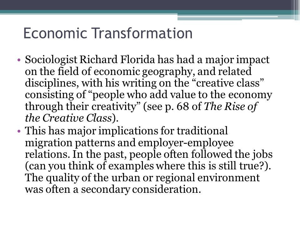 Economic Transformation Sociologist Richard Florida has had a major impact on the field of economic geography, and related disciplines, with his writing on the creative class consisting of people who add value to the economy through their creativity (see p.