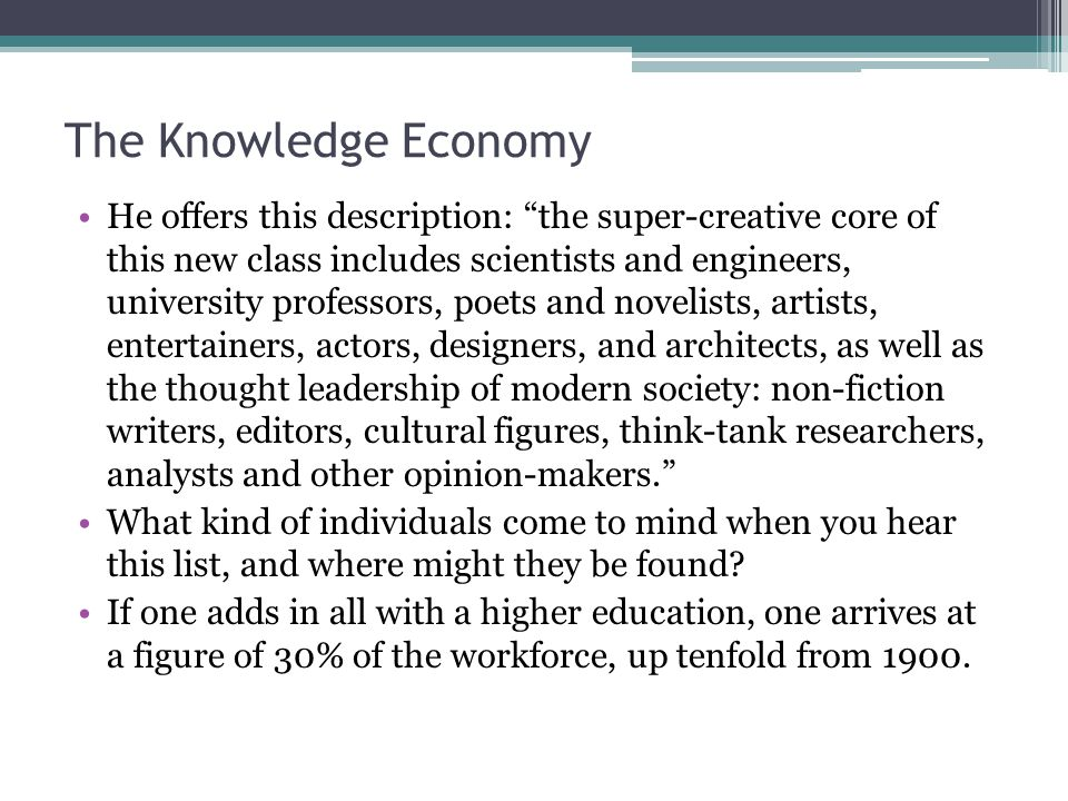The Knowledge Economy He offers this description: the super-creative core of this new class includes scientists and engineers, university professors, poets and novelists, artists, entertainers, actors, designers, and architects, as well as the thought leadership of modern society: non-fiction writers, editors, cultural figures, think-tank researchers, analysts and other opinion-makers. What kind of individuals come to mind when you hear this list, and where might they be found.